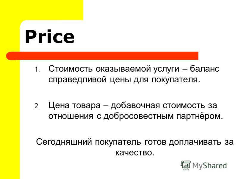 Price 1. Стоимость оказываемой услуги – баланс справедливой цены для покупателя. 2. Цена товара – добавочная стоимость за отношения с добросовестным партнёром. Сегодняшний покупатель готов доплачивать за качество.
