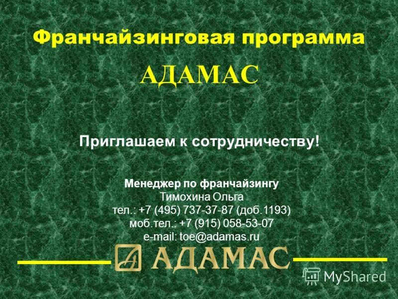 Франчайзинговая программа АДАМАС Приглашаем к сотрудничеству! Менеджер по франчайзингу Тимохина Ольга тел.: +7 (495) 737-37-87 (доб.1193) моб.тел.: +7 (915) 058-53-07 e-mail: toe@adamas.ru