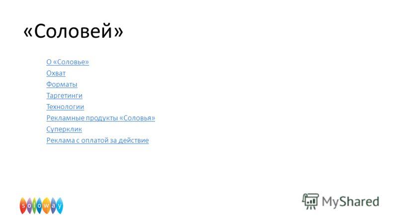 О «Соловье» Охват Форматы Таргетинги Технологии Рекламные продукты «Соловья» Суперклик Реклама с оплатой за действие «Соловей»