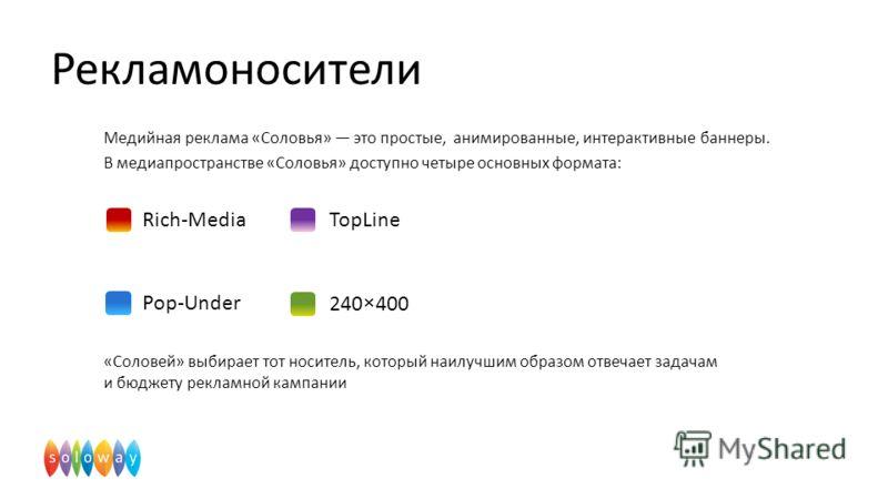 Медийная реклама «Соловья» это простые, анимированные, интерактивные баннеры. В медиапространстве «Соловья» доступно четыре основных формата: «Соловей» выбирает тот носитель, который наилучшим образом отвечает задачам и бюджету рекламной кампании Рек