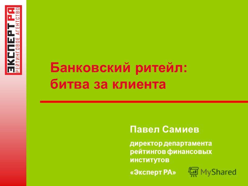 Банковский ритейл: битва за клиента Павел Самиев директор департамента рейтингов финансовых институтов «Эксперт РА»