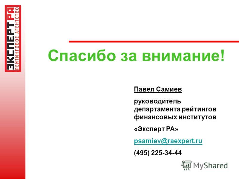 Спасибо за внимание! Павел Самиев руководитель департамента рейтингов финансовых институтов «Эксперт РА» psamiev@raexpert.ru (495) 225-34-44