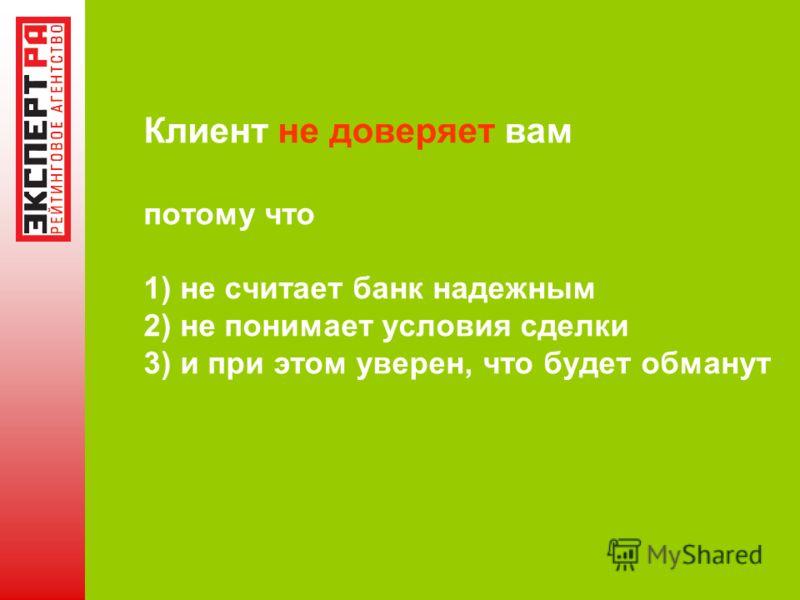 Клиент не доверяет вам потому что 1) не считает банк надежным 2) не понимает условия сделки 3) и при этом уверен, что будет обманут