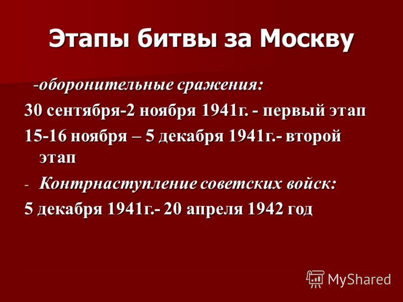 Этапы битвы за Москву -оборонительные сражения: -оборонительные сражения: 30 сентября-2 ноября 1941г. - первый этап 15-16 ноября – 5 декабря 1941г.- второй этап - Контрнаступление советских войск: 5 декабря 1941г.- 20 апреля 1942 год
