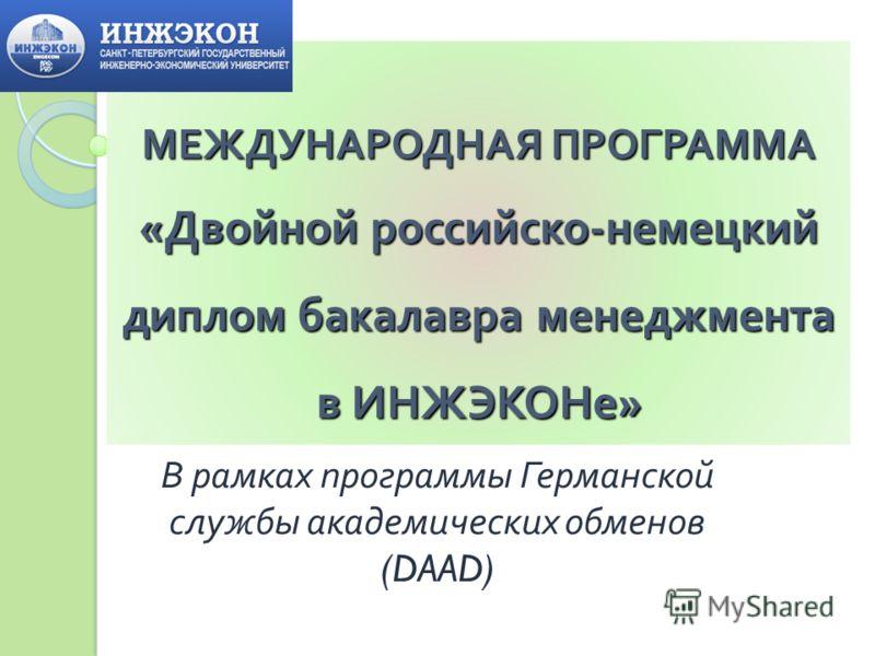 МЕЖДУНАРОДНАЯ ПРОГРАММА «Двойной российско-немецкий диплом бакалавра менеджмента в ИНЖЭКОНе» В рамках программы Германской службы академических обменов (DAAD)