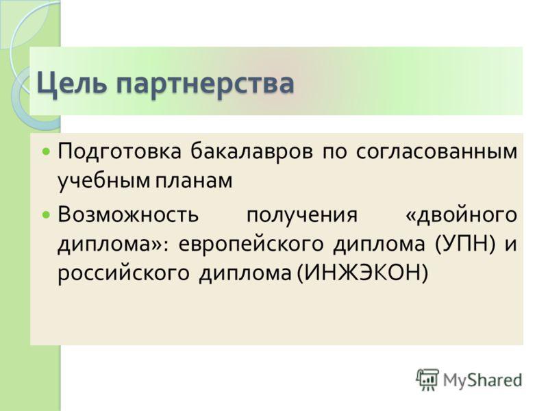 Цель партнерства Подготовка бакалавров по согласованным учебным планам Возможность получения « двойного диплома »: европейского диплома ( УПН ) и российского диплома ( ИНЖЭКОН )