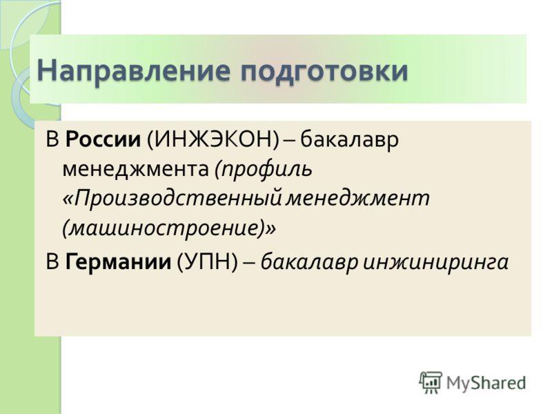 Направление подготовки В России ( ИНЖЭКОН ) – бакалавр менеджмента ( профиль « Производственный менеджмент ( машиностроение )» В Германии ( УПН ) – бакалавр инжиниринга