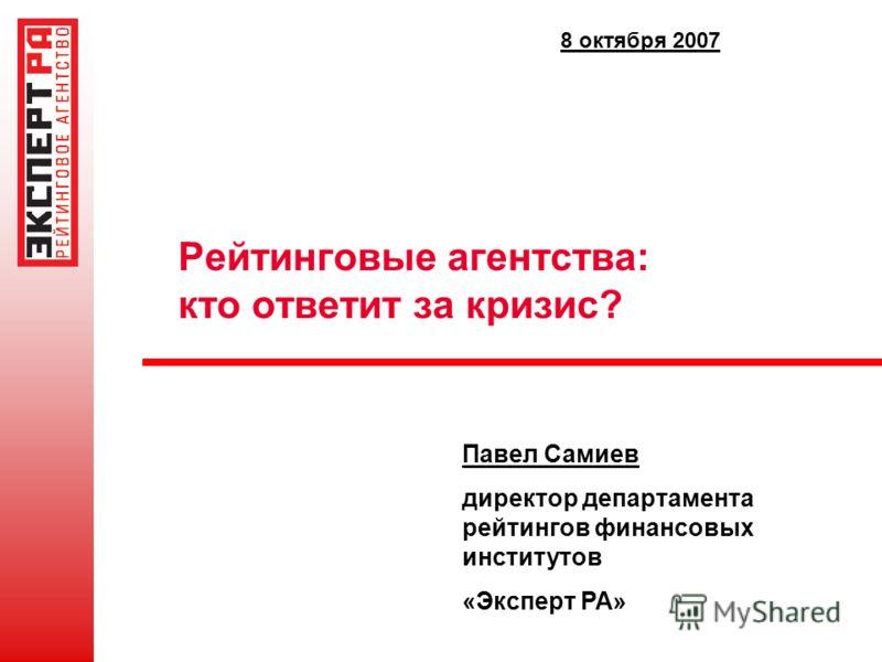 Рейтинговые агентства: кто ответит за кризис? Павел Самиев директор департамента рейтингов финансовых институтов «Эксперт РА» 8 октября 2007