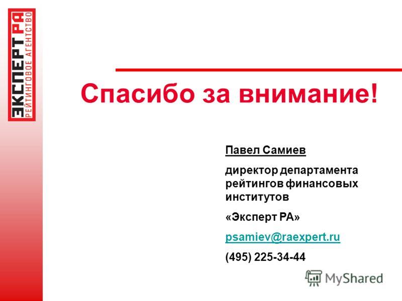Спасибо за внимание! Павел Самиев директор департамента рейтингов финансовых институтов «Эксперт РА» psamiev@raexpert.ru (495) 225-34-44