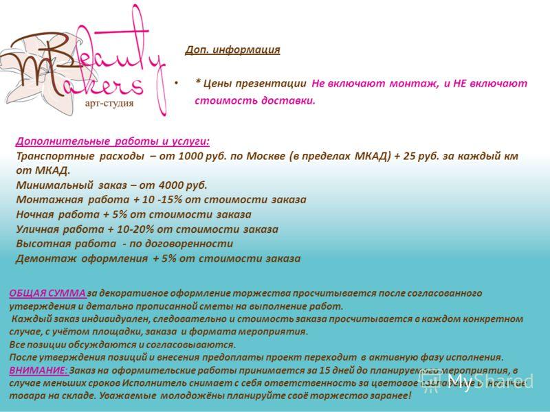Доп. информация * Цены презентации Не включают монтаж, и НЕ включают стоимость доставки. Дополнительные работы и услуги: Транспортные расходы – от 1000 руб. по Москве (в пределах МКАД) + 25 руб. за каждый км от МКАД. Минимальный заказ – от 4000 руб.