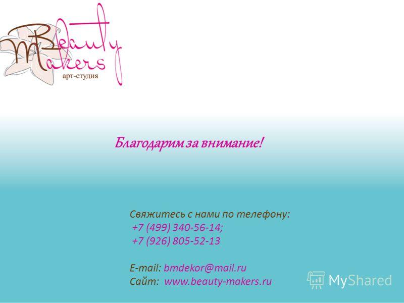Свяжитесь с нами по телефону: +7 (499) 340-56-14; +7 (926) 805-52-13 E-mail: bmdekor@mail.ru Сайт: www.beauty-makers.ru Благодарим за внимание!