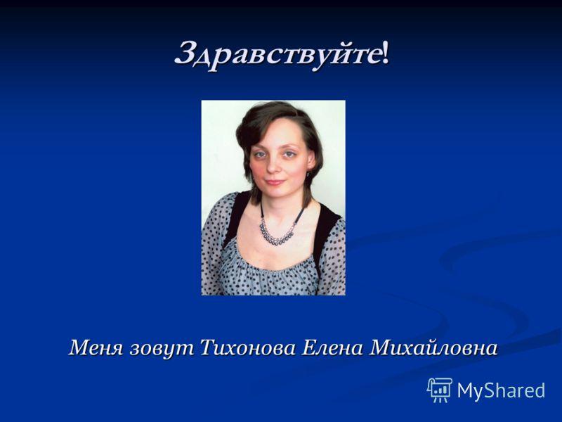 Здравствуйте! Меня зовут Тихонова Елена Михайловна