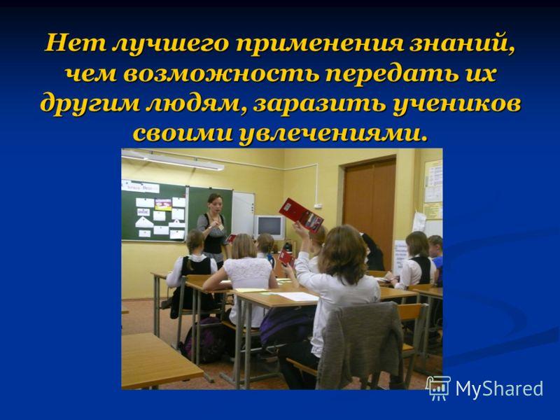 Нет лучшего применения знаний, чем возможность передать их другим людям, заразить учеников своими увлечениями.