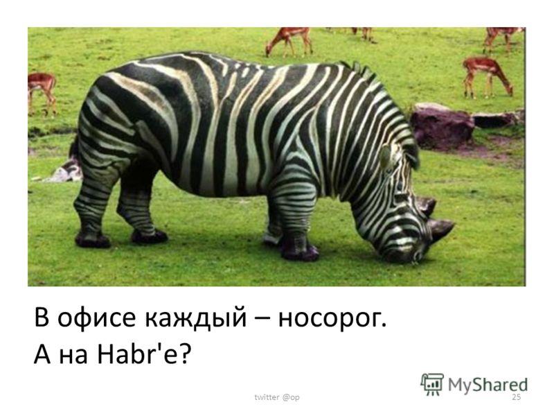 В офисе каждый – носорог. А на Habr'е? twitter @op25