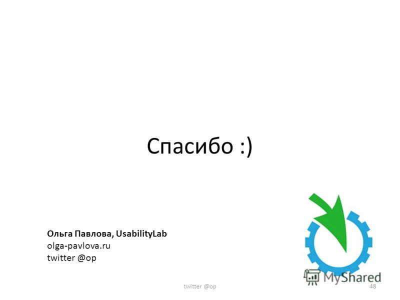 Спасибо :) Ольга Павлова, UsabilityLab olga-pavlova.ru twitter @op 48