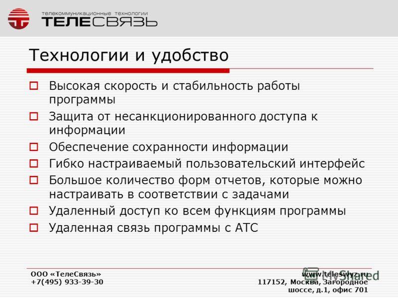 ООО «ТелеСвязь» +7(495) 933-39-30 www.teleswyz.ru 117152, Москва, Загородное шоссе, д.1, офис 701 Технологии и удобство Высокая скорость и стабильность работы программы Защита от несанкционированного доступа к информации Обеспечение сохранности инфор