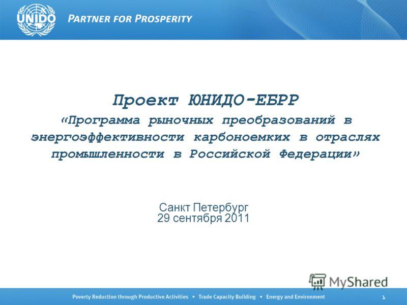 1 Проект ЮНИДО-ЕБРР «Программа рыночных преобразований в энергоэффективности карбоноемких в отраслях промышленности в Российской Федерации» Санкт Петербург 29 сентября 2011
