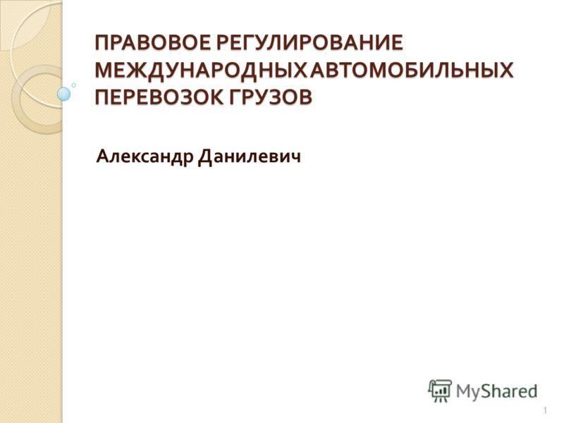 ПРАВОВОЕ РЕГУЛИРОВАНИЕ МЕЖДУНАРОДНЫХ АВТОМОБИЛЬНЫХ ПЕРЕВОЗОК ГРУЗОВ Александр Данилевич 1