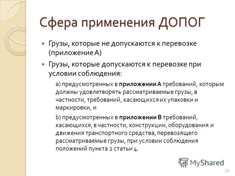 Сфера применения ДОПОГ Грузы, которые не допускаются к перевозке ( приложение А ) Грузы, которые допускаются к перевозке при условии соблюдения : a) предусмотренных в приложении A требований, которым должны удовлетворять рассматриваемые грузы, в част
