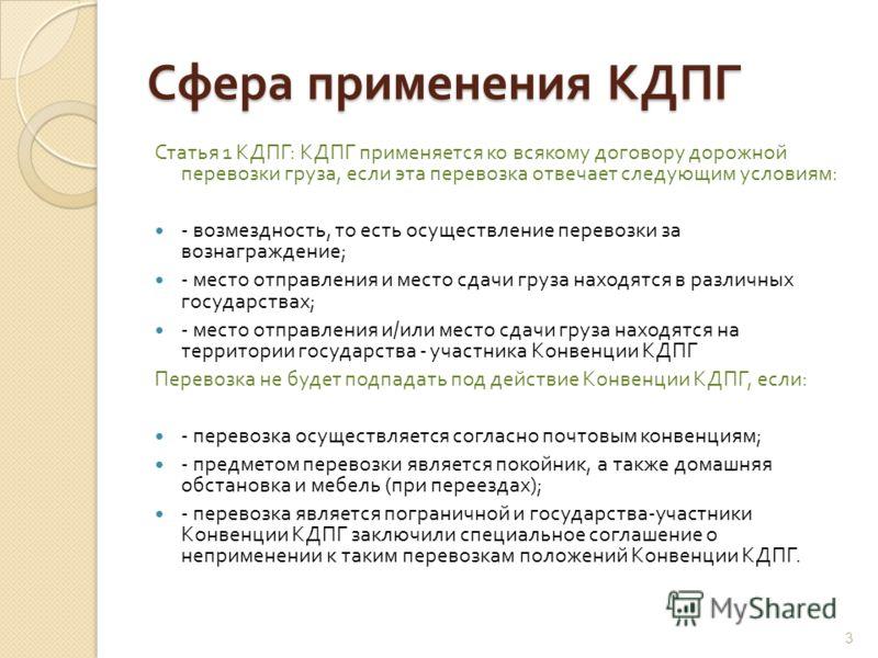 Сфера применения КДПГ Статья 1 КДПГ : КДПГ применяется ко всякому договору дорожной перевозки груза, если эта перевозка отвечает следующим условиям : - возмездность, то есть осуществление перевозки за вознаграждение ; - место отправления и место сдач