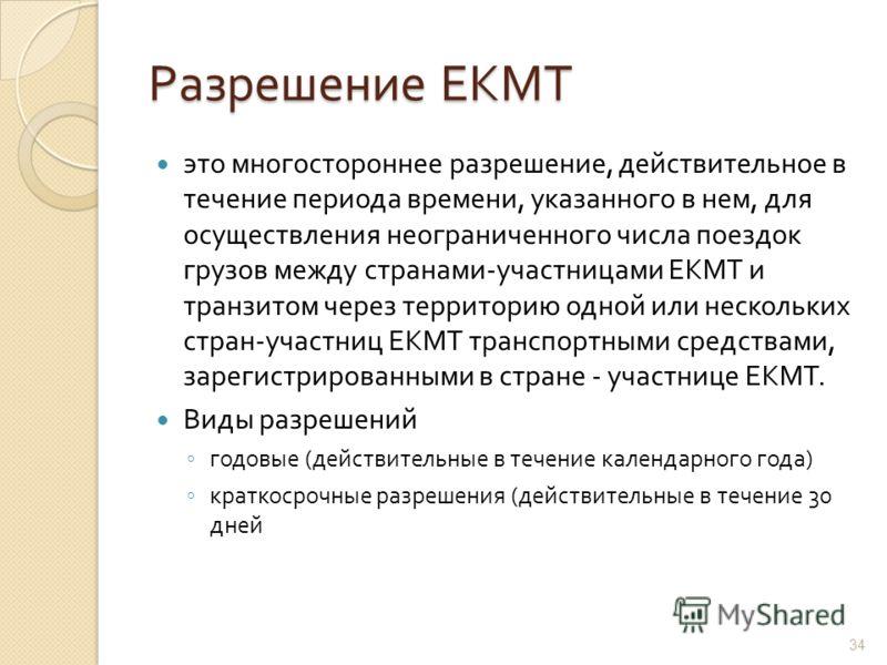 Разрешение ЕКМТ это многостороннее разрешение, действительное в течение периода времени, указанного в нем, для осуществления неограниченного числа поездок грузов между странами - участницами ЕКМТ и транзитом через территорию одной или нескольких стра
