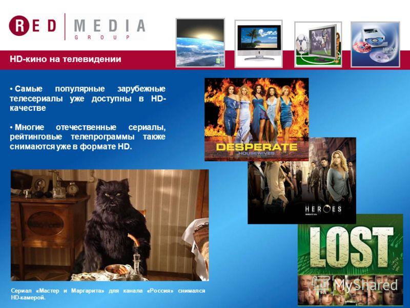 HD-кино на телевидении Самые популярные зарубежные телесериалы уже доступны в HD- качестве Многие отечественные сериалы, рейтинговые телепрограммы также снимаются уже в формате HD. Сериал «Мастер и Маргарита» для канала «Россия» снимался HD-камерой.