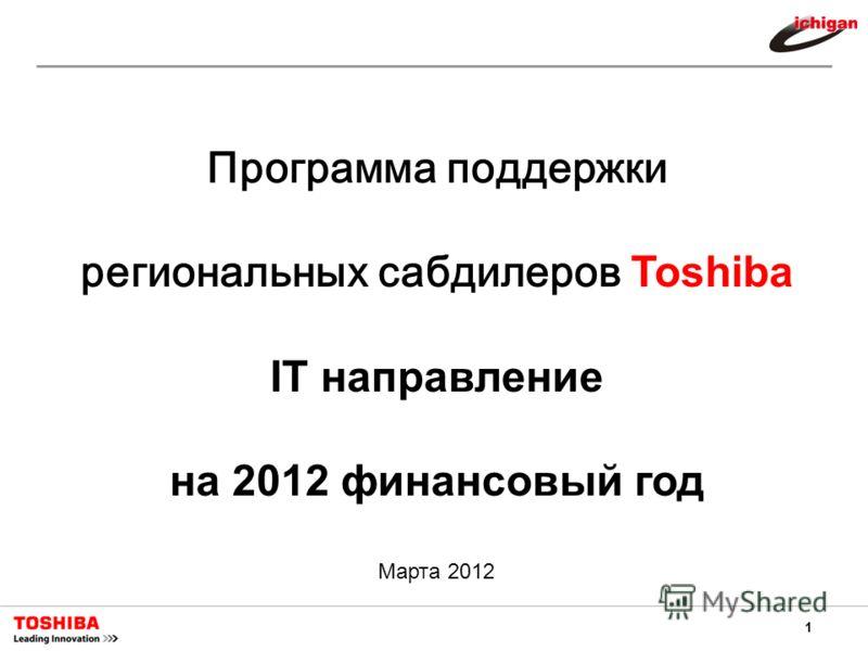 1 Программа поддержки региональных сабдилеров Toshiba IT направление на 2012 финансовый год Марта 2012