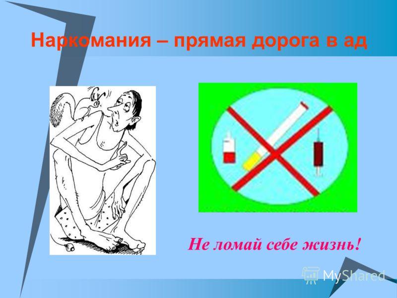 Наркомания – прямая дорога в ад Не ломай себе жизнь!