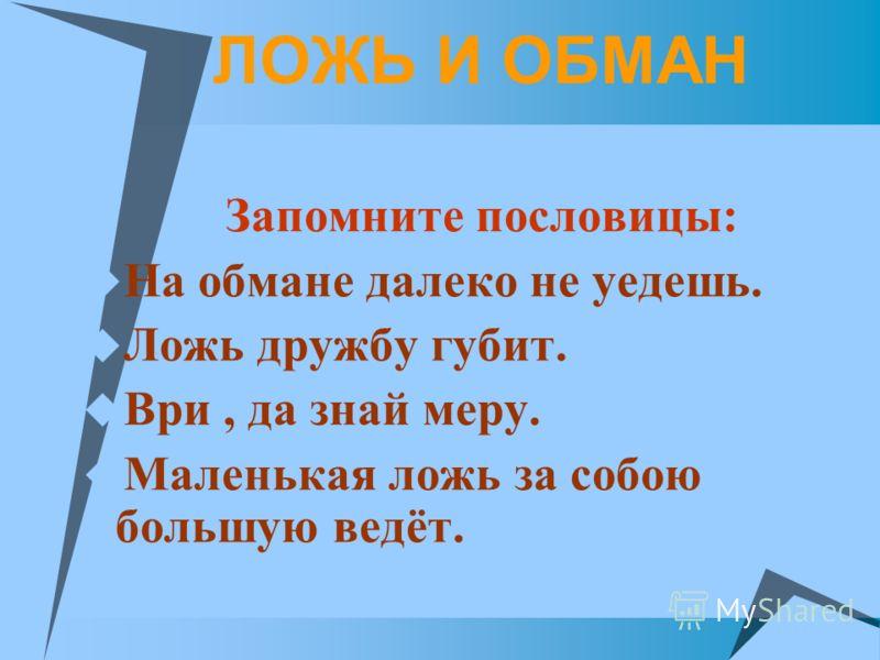 ЛОЖЬ И ОБМАН Запомните пословицы: На обмане далеко не уедешь. Ложь дружбу губит. Ври, да знай меру. Маленькая ложь за собою большую ведёт.