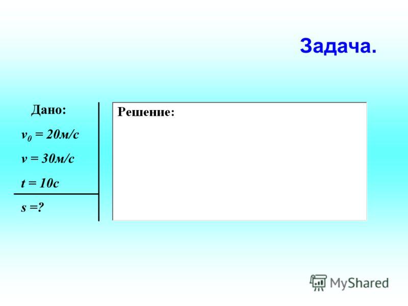 Дано: v 0 = 20м/c v = 30м/c t = 10c s =? Задача.