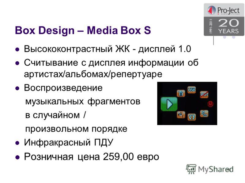 Box Design – Media Box S Высококонтрастный ЖК - дисплей 1.0 Считывание с дисплея информации об артистах/альбомах/репертуаре Воспроизведение музыкальных фрагментов в случайном / произвольном порядке Инфракрасный ПДУ Розничная цена 259,00 евро 10