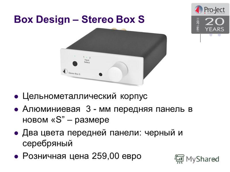 Box Design – Stereo Box S Цельнометаллический корпус Алюминиевая 3 - мм передняя панель в новом «S – размере Два цвета передней панели: черный и серебряный Розничная цена 259,00 евро 14