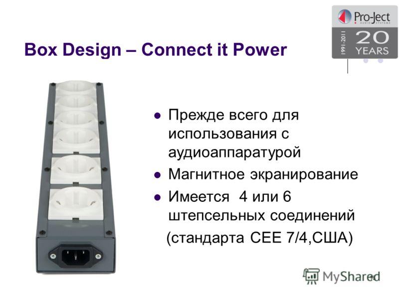 Box Design – Connect it Power Прежде всего для использования с аудиоаппаратурой Магнитное экранирование Имеется 4 или 6 штепсельных соединений (стандарта СЕЕ 7/4,США) 16