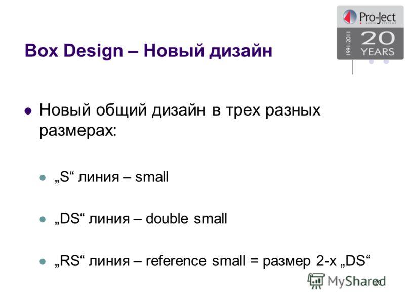 Box Design – Новый дизайн Новый общий дизайн в трех разных размерах: S линия – small DS линия – double small RS линия – reference small = размер 2-х DS 20