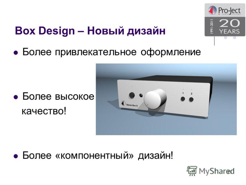 Box Design – Новый дизайн Более привлекательное оформление Более высокое качество! Более «компонентный» дизайн! 23