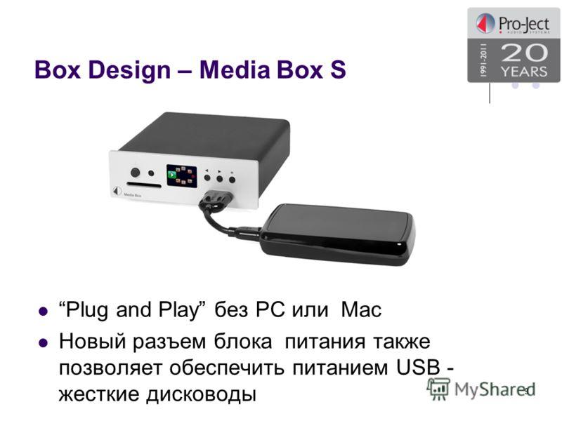 Box Design – Media Box S Plug and Play без PC или Mac Новый разъем блока питания также позволяет обеспечить питанием USB - жесткие дисководы 9