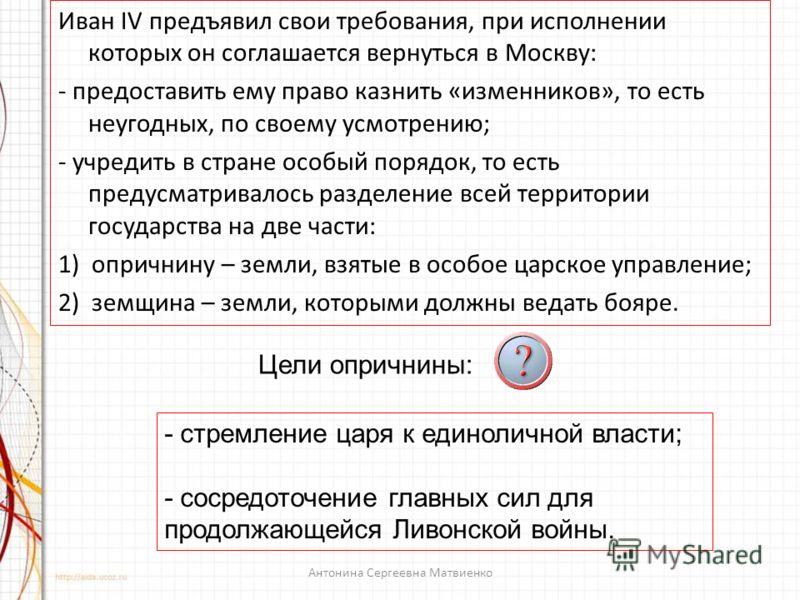 Иван IV предъявил свои требования, при исполнении которых он соглашается вернуться в Москву: - предоставить ему право казнить «изменников», то есть неугодных, по своему усмотрению; - учредить в стране особый порядок, то есть предусматривалось разделе