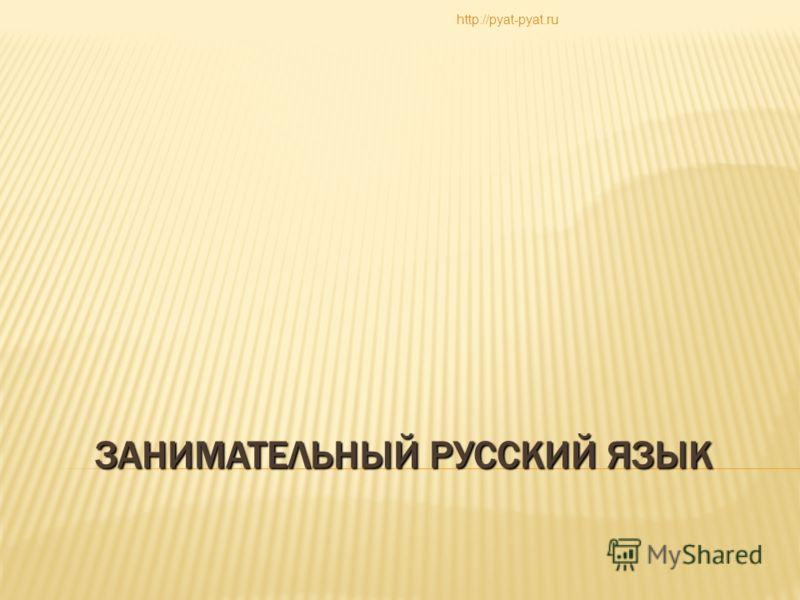 ЗАНИМАТЕЛЬНЫЙ РУССКИЙ ЯЗЫК http://pyat-pyat.ru