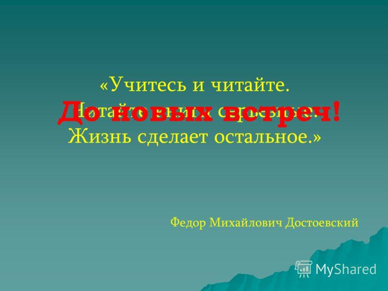 «Учитесь и читайте. Читайте книги серьезные. Жизнь сделает остальное.» Федор Михайлович Достоевский До новых встреч!