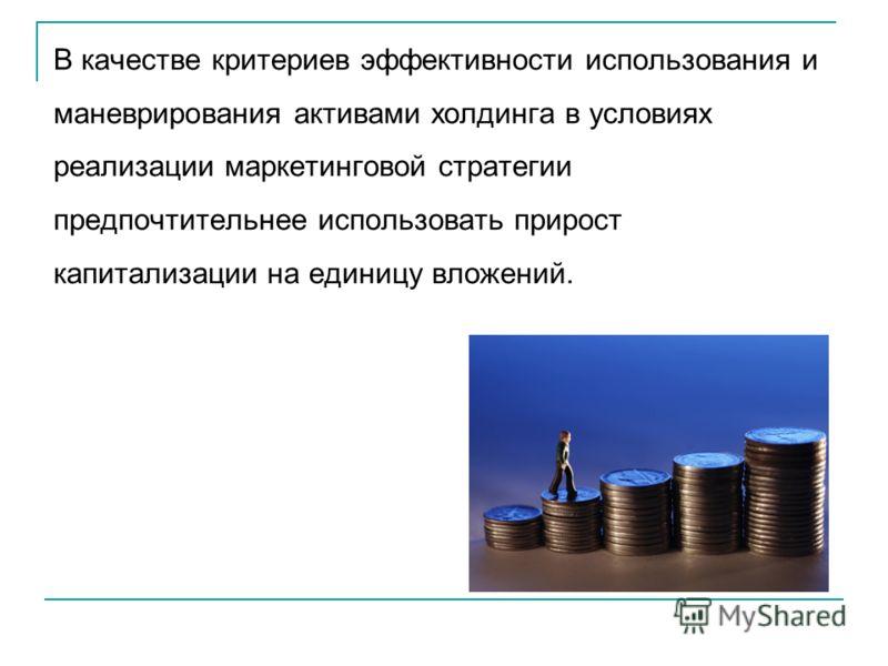 В качестве критериев эффективности использования и маневрирования активами холдинга в условиях реализации маркетинговой стратегии предпочтительнее использовать прирост капитализации на единицу вложений.