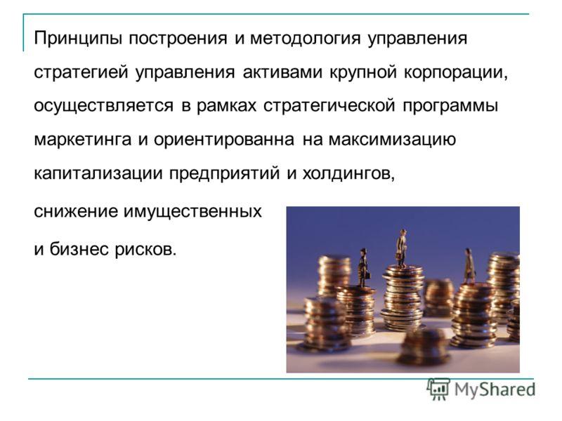 Принципы построения и методология управления стратегией управления активами крупной корпорации, осуществляется в рамках стратегической программы маркетинга и ориентированна на максимизацию капитализации предприятий и холдингов, снижение имущественных