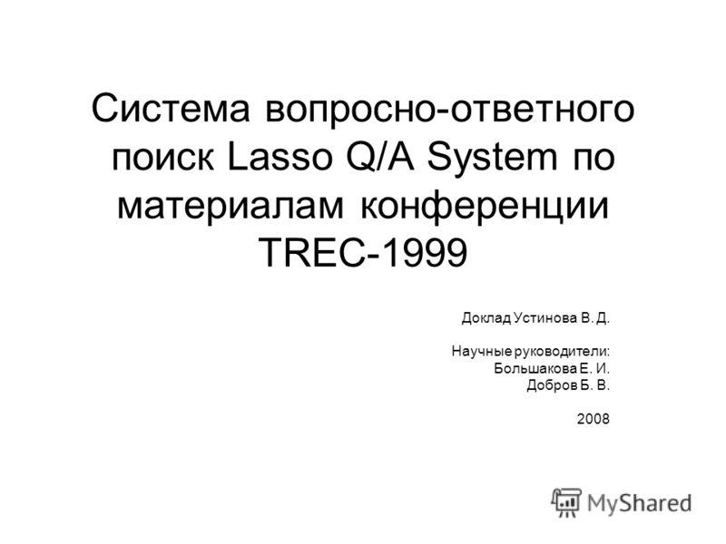Система вопросно-ответного поиск Lasso Q/A System по материалам конференции TREC-1999 Доклад Устинова В. Д. Научные руководители: Большакова Е. И. Добров Б. В. 2008