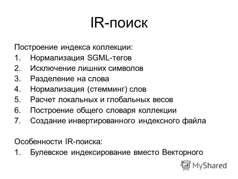 IR-поиск Построение индекса коллекции: 1.Нормализация SGML-тегов 2.Исключение лишних символов 3.Разделение на слова 4.Нормализация (стемминг) слов 5.Расчет локальных и глобальных весов 6.Построение общего словаря коллекции 7.Создание инвертированного