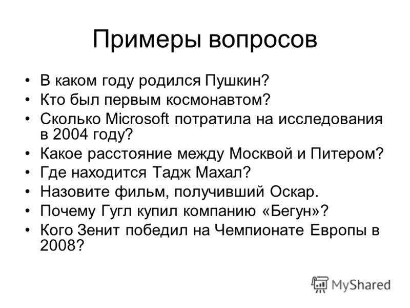 Примеры вопросов В каком году родился Пушкин? Кто был первым космонавтом? Сколько Microsoft потратила на исследования в 2004 году? Какое расстояние между Москвой и Питером? Где находится Тадж Махал? Назовите фильм, получивший Оскар. Почему Гугл купил