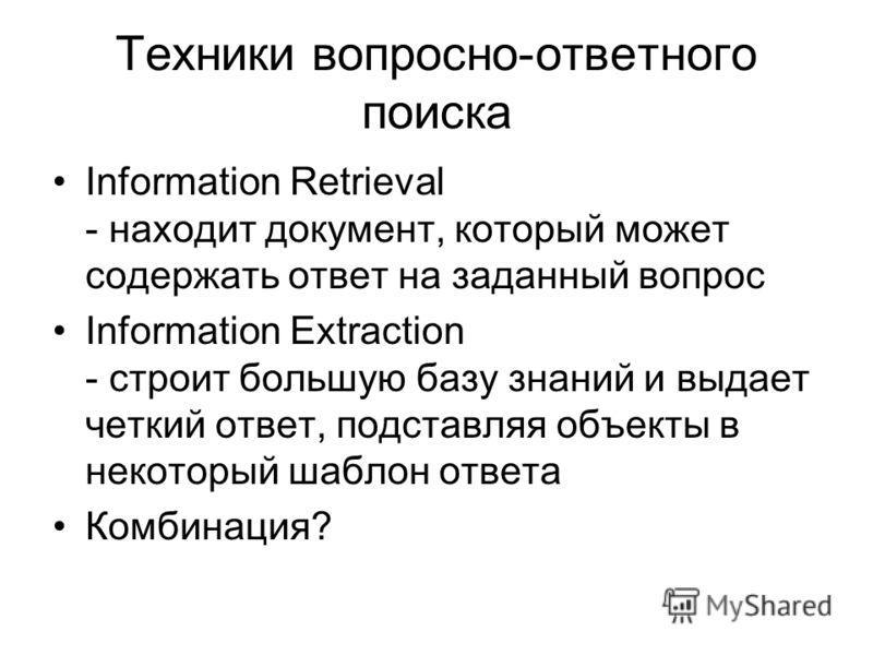 Техники вопросно-ответного поиска Information Retrieval - находит документ, который может содержать ответ на заданный вопрос Information Extraction - строит большую базу знаний и выдает четкий ответ, подставляя объекты в некоторый шаблон ответа Комби