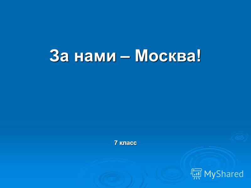 За нами – Москва! 7 класс