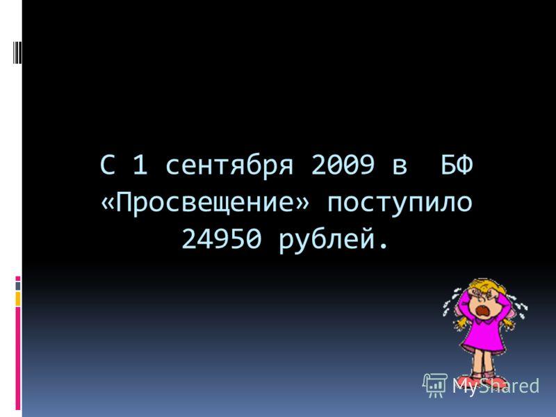 С 1 сентября 2009 в БФ «Просвещение» поступило 24950 рублей.