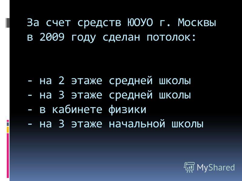 За счет средств ЮОУО г. Москвы в 2009 году сделан потолок: - на 2 этаже средней школы - на 3 этаже средней школы - в кабинете физики - на 3 этаже начальной школы