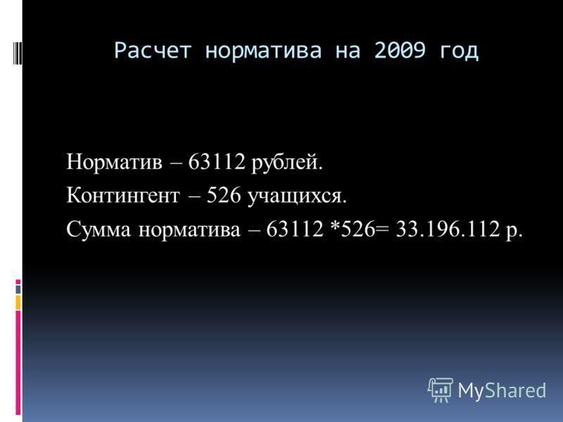 Расчет норматива на 2009 год Норматив – 63112 рублей. Контингент – 526 учащихся. Сумма норматива – 63112 *526= 33.196.112 р.