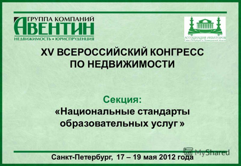 1 XV ВСЕРОССИЙСКИЙ КОНГРЕСС ПО НЕДВИЖИМОСТИ Секция: «Национальные стандарты образовательных услуг » Санкт-Петербург, 17 – 19 мая 2012 года